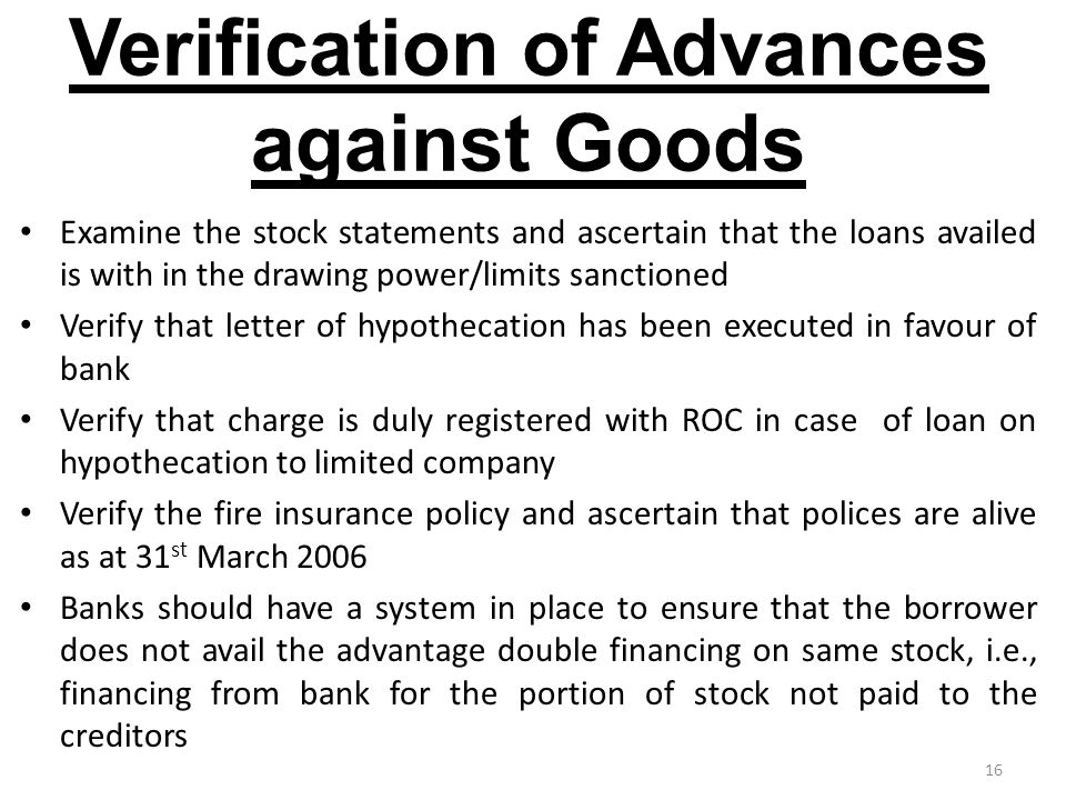 16 Verification of Advances against Goods Examine the stock statements and ascertain that the loans availed is with in the drawing power/limits sanctioned Verify that letter of hypothecation has been executed in favour of bank Verify that charge is duly registered with ROC in case of loan on hypothecation to limited company Verify the fire insurance policy and ascertain that polices are alive as at 31 st March 2006 Banks should have a system in place to ensure that the borrower does not avail the advantage double financing on same stock, i.e., financing from bank for the portion of stock not paid to the creditors