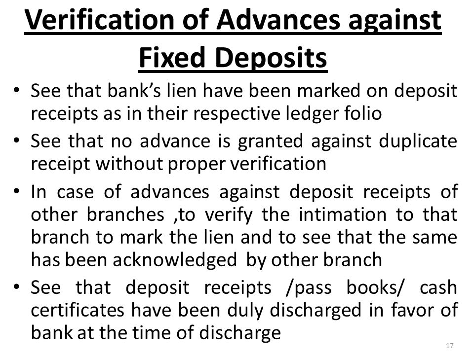 17 Verification of Advances against Fixed Deposits See that bank's lien have been marked on deposit receipts as in their respective ledger folio See that no advance is granted against duplicate receipt without proper verification In case of advances against deposit receipts of other branches,to verify the intimation to that branch to mark the lien and to see that the same has been acknowledged by other branch See that deposit receipts /pass books/ cash certificates have been duly discharged in favor of bank at the time of discharge