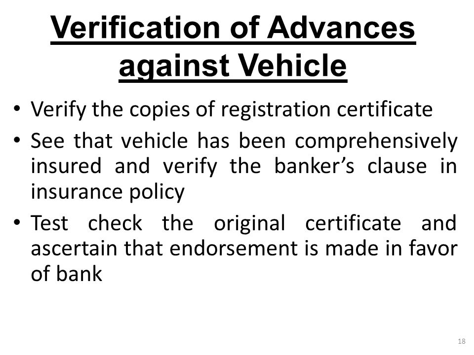 18 Verification of Advances against Vehicle Verify the copies of registration certificate See that vehicle has been comprehensively insured and verify the banker's clause in insurance policy Test check the original certificate and ascertain that endorsement is made in favor of bank