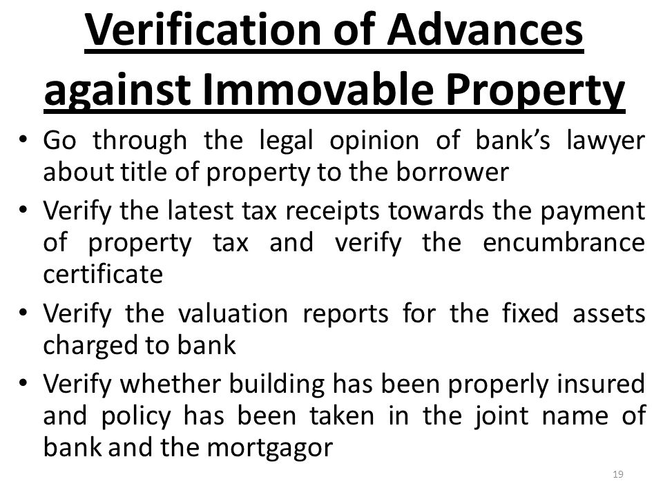 19 Verification of Advances against Immovable Property Go through the legal opinion of bank's lawyer about title of property to the borrower Verify the latest tax receipts towards the payment of property tax and verify the encumbrance certificate Verify the valuation reports for the fixed assets charged to bank Verify whether building has been properly insured and policy has been taken in the joint name of bank and the mortgagor