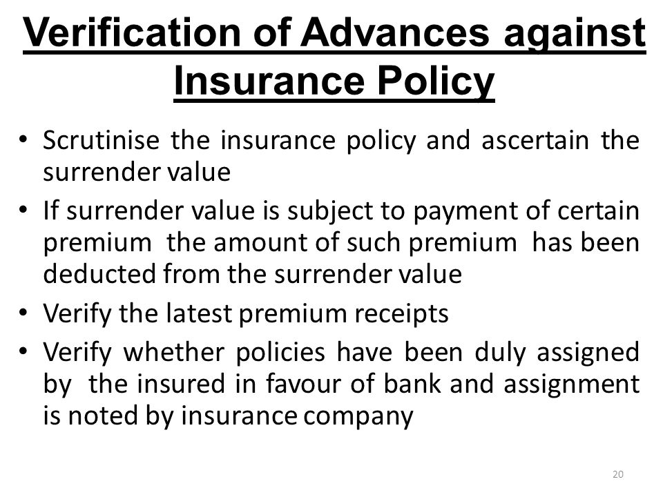 20 Verification of Advances against Insurance Policy Scrutinise the insurance policy and ascertain the surrender value If surrender value is subject to payment of certain premium the amount of such premium has been deducted from the surrender value Verify the latest premium receipts Verify whether policies have been duly assigned by the insured in favour of bank and assignment is noted by insurance company