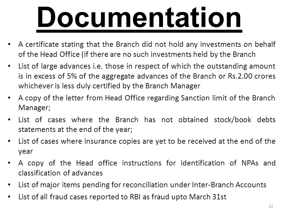 22 Documentation A certificate stating that the Branch did not hold any investments on behalf of the Head Office (if there are no such investments held by the Branch List of large advances i.e.
