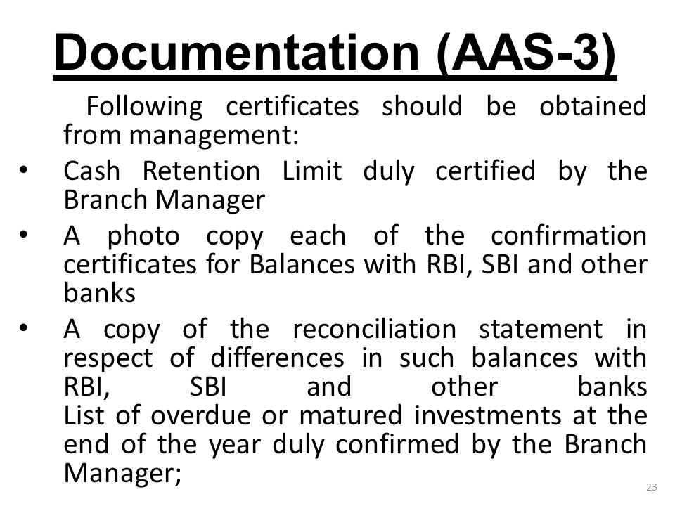 23 Documentation (AAS-3) Following certificates should be obtained from management: Cash Retention Limit duly certified by the Branch Manager A photo