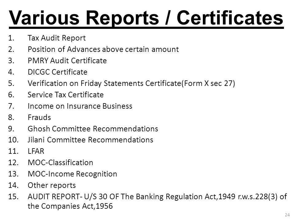 24 Various Reports / Certificates 1.Tax Audit Report 2.Position of Advances above certain amount 3.PMRY Audit Certificate 4.DICGC Certificate 5.Verifi