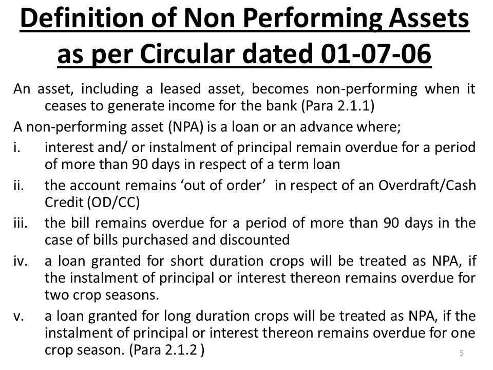 5 Definition of Non Performing Assets as per Circular dated 01-07-06 An asset, including a leased asset, becomes non-performing when it ceases to gene