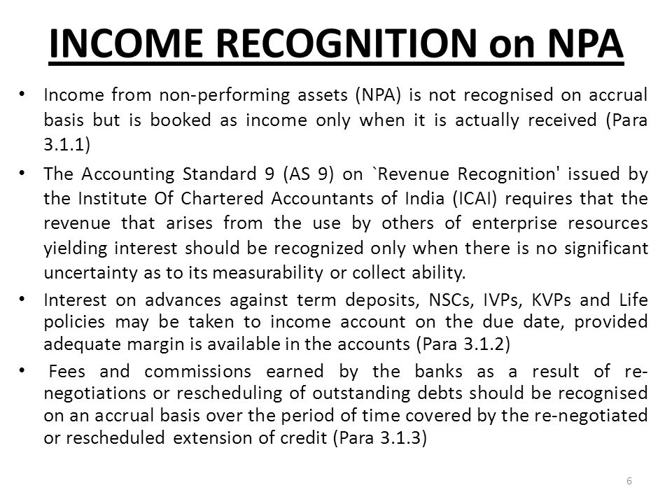 6 INCOME RECOGNITION on NPA Income from non-performing assets (NPA) is not recognised on accrual basis but is booked as income only when it is actuall