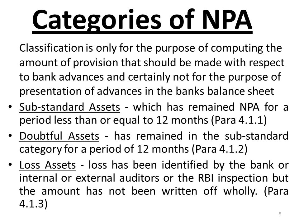 8 Categories of NPA Classification is only for the purpose of computing the amount of provision that should be made with respect to bank advances and certainly not for the purpose of presentation of advances in the banks balance sheet Sub-standard Assets - which has remained NPA for a period less than or equal to 12 months (Para 4.1.1) Doubtful Assets - has remained in the sub-standard category for a period of 12 months (Para 4.1.2) Loss Assets - loss has been identified by the bank or internal or external auditors or the RBI inspection but the amount has not been written off wholly.