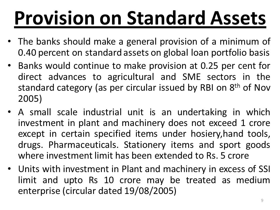 9 Provision on Standard Assets The banks should make a general provision of a minimum of 0.40 percent on standard assets on global loan portfolio basi