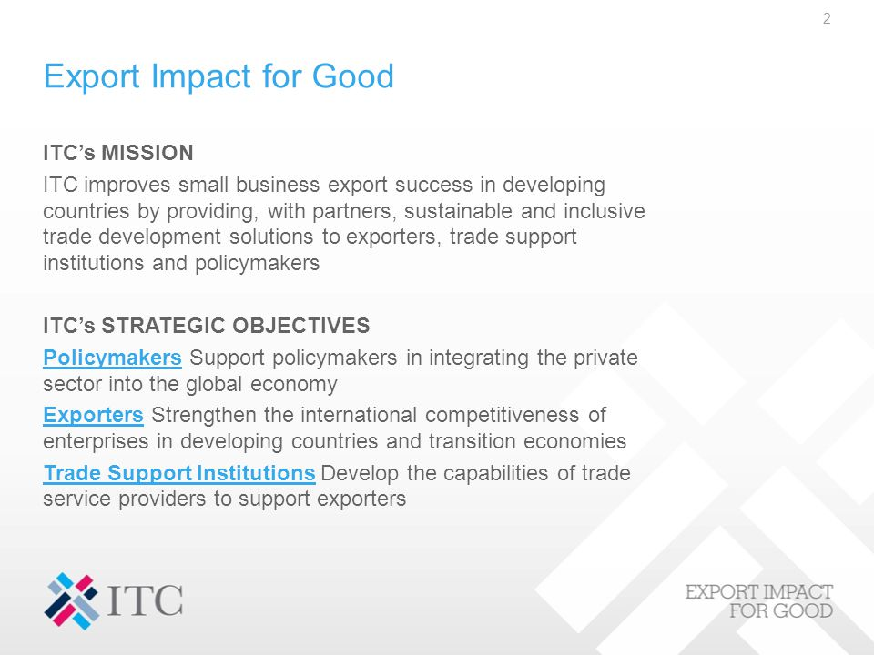 Export Impact for Good ITC's MISSION ITC improves small business export success in developing countries by providing, with partners, sustainable and inclusive trade development solutions to exporters, trade support institutions and policymakers ITC's STRATEGIC OBJECTIVES PolicymakersPolicymakers Support policymakers in integrating the private sector into the global economy ExportersExporters Strengthen the international competitiveness of enterprises in developing countries and transition economies Trade Support InstitutionsTrade Support Institutions Develop the capabilities of trade service providers to support exporters 2