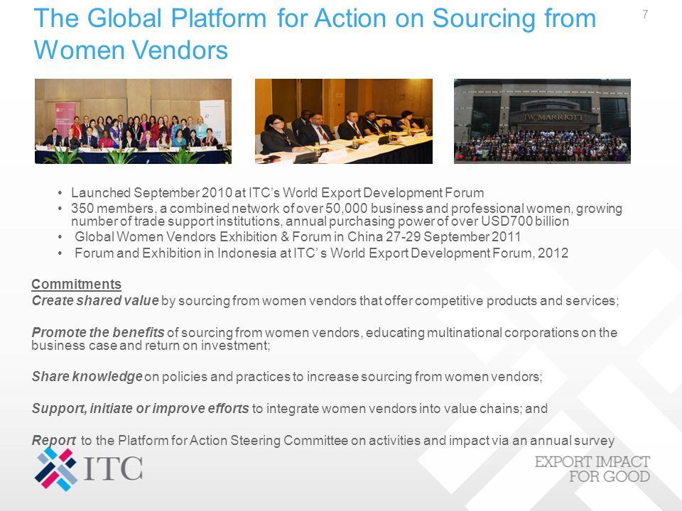 The Global Platform for Action on Sourcing from Women Vendors Launched September 2010 at ITC's World Export Development Forum 350 members, a combined network of over 50,000 business and professional women, growing number of trade support institutions, annual purchasing power of over USD700 billion Global Women Vendors Exhibition & Forum in China 27-29 September 2011 Forum and Exhibition in Indonesia at ITC' s World Export Development Forum, 2012 Commitments Create shared value by sourcing from women vendors that offer competitive products and services; Promote the benefits of sourcing from women vendors, educating multinational corporations on the business case and return on investment; Share knowledge on policies and practices to increase sourcing from women vendors; Support, initiate or improve efforts to integrate women vendors into value chains; and Report to the Platform for Action Steering Committee on activities and impact via an annual survey 7