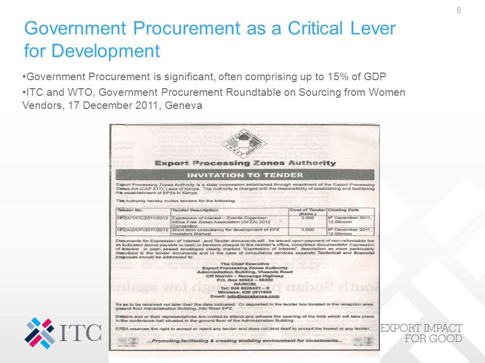 Government Procurement as a Critical Lever for Development 8 Government Procurement is significant, often comprising up to 15% of GDP ITC and WTO, Government Procurement Roundtable on Sourcing from Women Vendors, 17 December 2011, Geneva