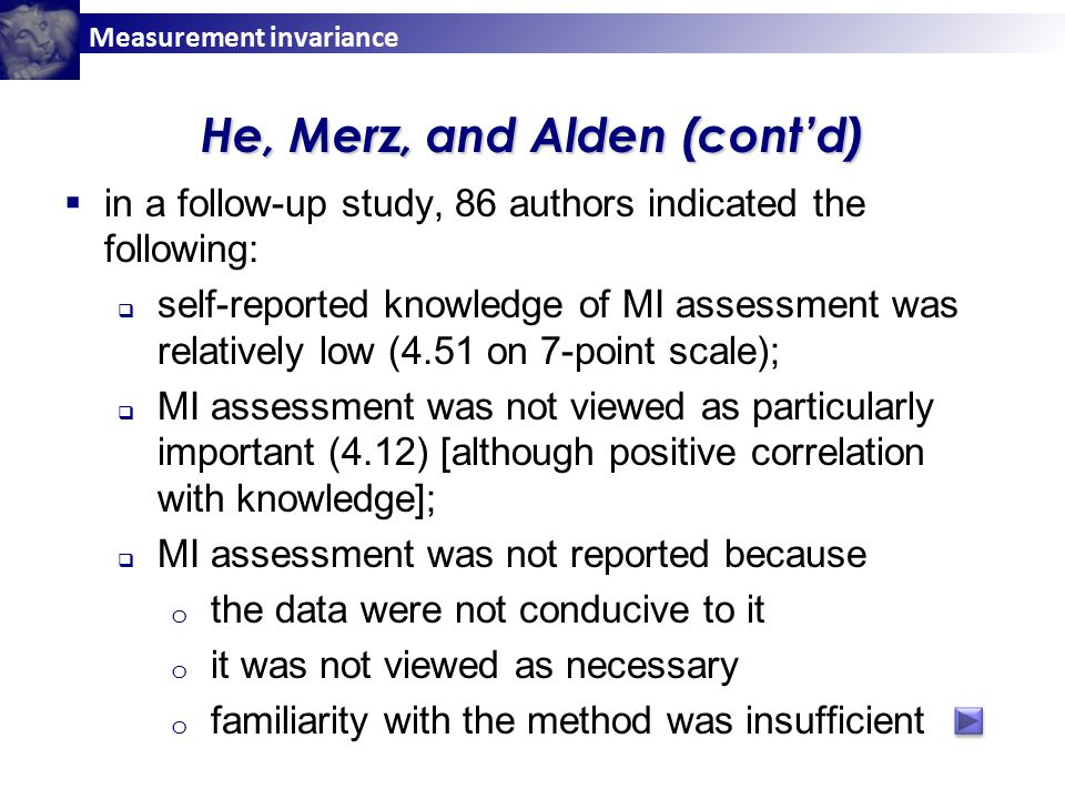 Measurement invariance He, Merz, and Alden (cont'd)  in a follow-up study, 86 authors indicated the following:  self-reported knowledge of MI assessment was relatively low (4.51 on 7-point scale);  MI assessment was not viewed as particularly important (4.12) [although positive correlation with knowledge];  MI assessment was not reported because o the data were not conducive to it o it was not viewed as necessary o familiarity with the method was insufficient
