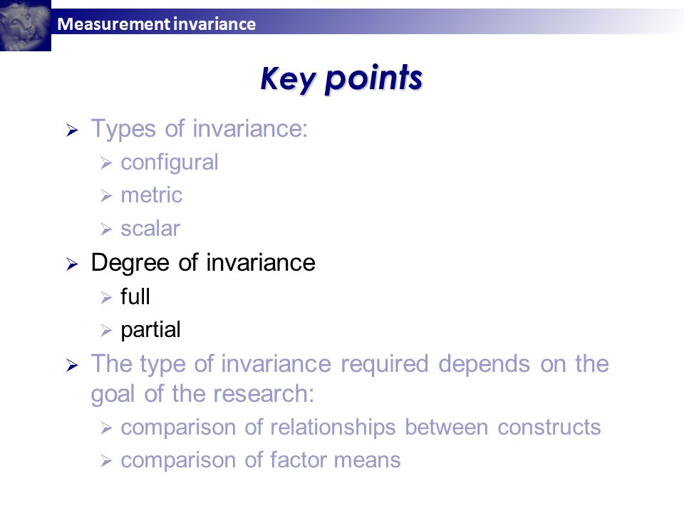 Measurement invariance Key points  Types of invariance:  configural  metric  scalar  Degree of invariance  full  partial  The type of invariance required depends on the goal of the research:  comparison of relationships between constructs  comparison of factor means