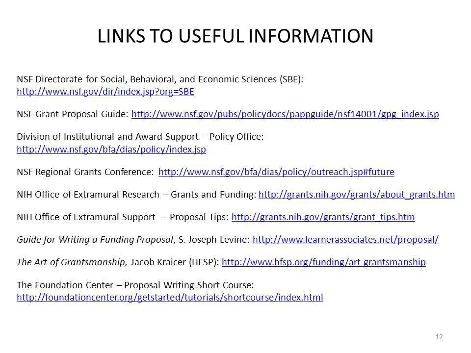LINKS TO USEFUL INFORMATION NSF Directorate for Social, Behavioral, and Economic Sciences (SBE): http://www.nsf.gov/dir/index.jsp?org=SBE http://www.nsf.gov/dir/index.jsp?org=SBE NSF Grant Proposal Guide: http://www.nsf.gov/pubs/policydocs/pappguide/nsf14001/gpg_index.jsphttp://www.nsf.gov/pubs/policydocs/pappguide/nsf14001/gpg_index.jsp Division of Institutional and Award Support – Policy Office: http://www.nsf.gov/bfa/dias/policy/index.jsp http://www.nsf.gov/bfa/dias/policy/index.jsp NSF Regional Grants Conference: http://www.nsf.gov/bfa/dias/policy/outreach.jsp#futurehttp://www.nsf.gov/bfa/dias/policy/outreach.jsp#future NIH Office of Extramural Research – Grants and Funding: http://grants.nih.gov/grants/about_grants.htmhttp://grants.nih.gov/grants/about_grants.htm NIH Office of Extramural Support -- Proposal Tips: http://grants.nih.gov/grants/grant_tips.htmhttp://grants.nih.gov/grants/grant_tips.htm Guide for Writing a Funding Proposal, S.