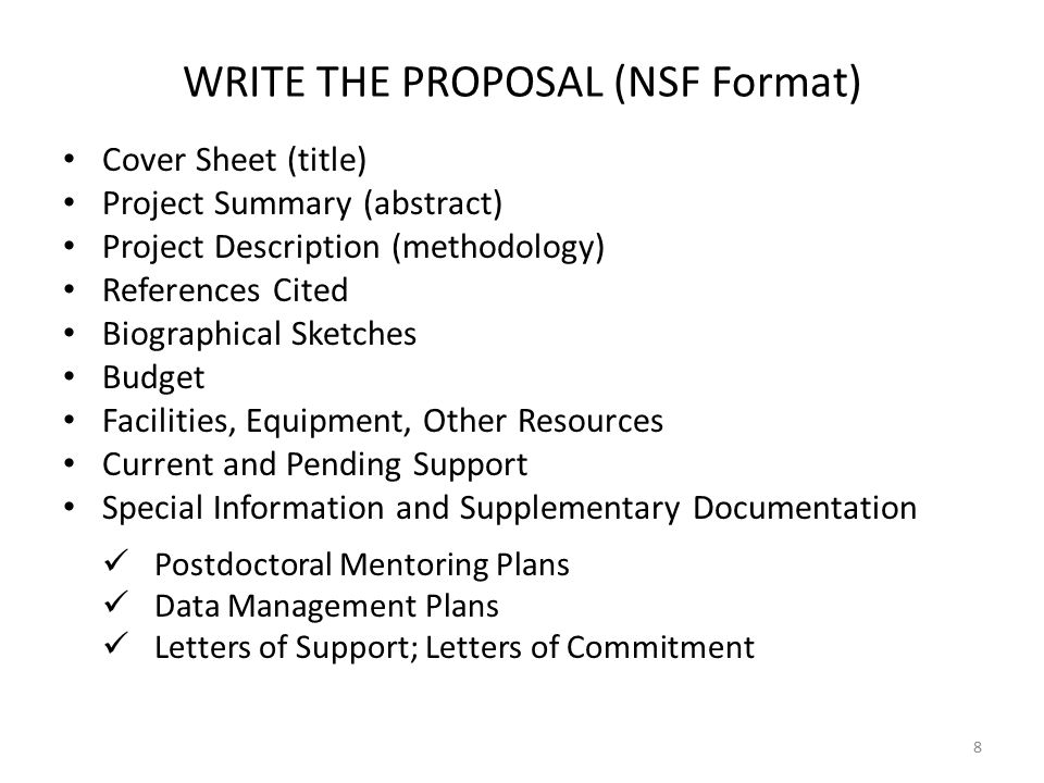WRITE THE PROPOSAL (NSF Format) Cover Sheet (title) Project Summary (abstract) Project Description (methodology) References Cited Biographical Sketches Budget Facilities, Equipment, Other Resources Current and Pending Support Special Information and Supplementary Documentation Postdoctoral Mentoring Plans Data Management Plans Letters of Support; Letters of Commitment 8