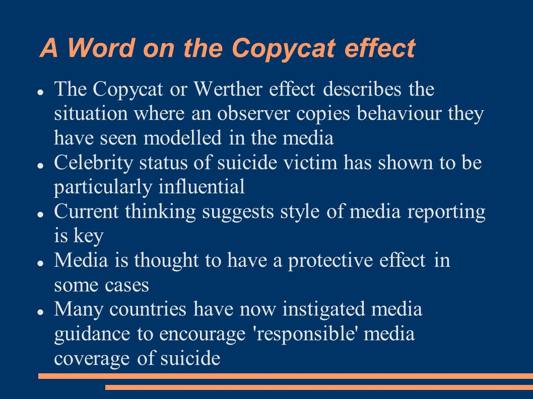 A Word on the Copycat effect The Copycat or Werther effect describes the situation where an observer copies behaviour they have seen modelled in the media Celebrity status of suicide victim has shown to be particularly influential Current thinking suggests style of media reporting is key Media is thought to have a protective effect in some cases Many countries have now instigated media guidance to encourage responsible media coverage of suicide