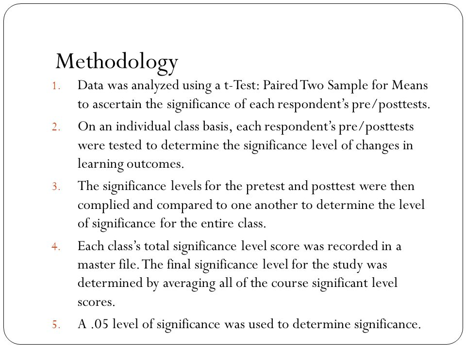 Methodology 1. Data was analyzed using a t-Test: Paired Two Sample for Means to ascertain the significance of each respondent's pre/posttests. 2. On a