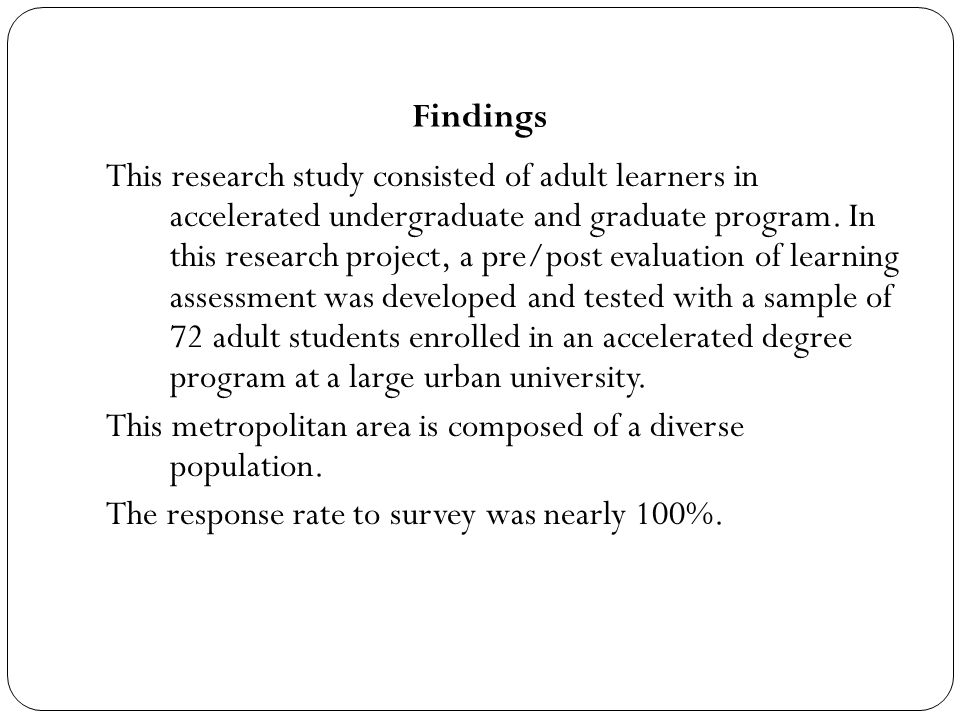 Findings This research study consisted of adult learners in accelerated undergraduate and graduate program. In this research project, a pre/post evalu