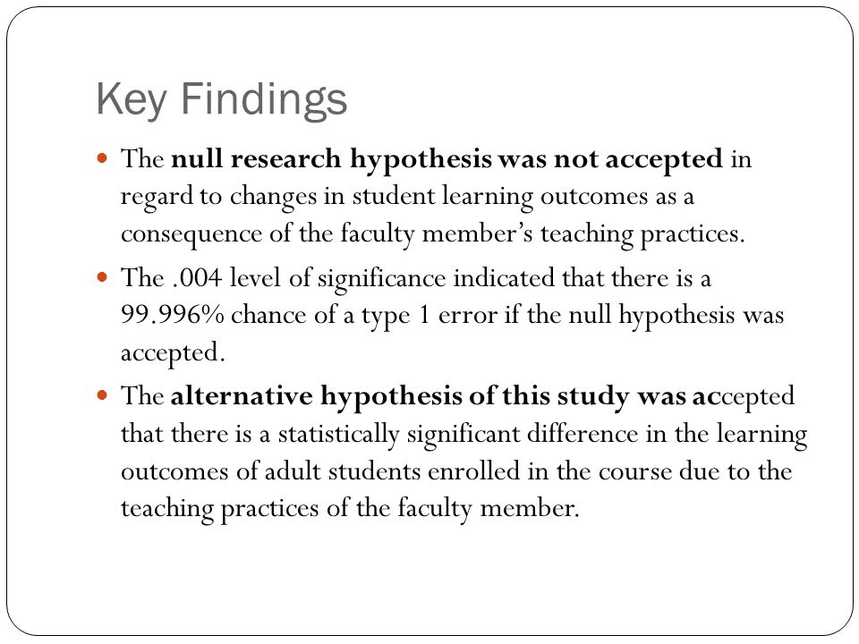 Key Findings The null research hypothesis was not accepted in regard to changes in student learning outcomes as a consequence of the faculty member's