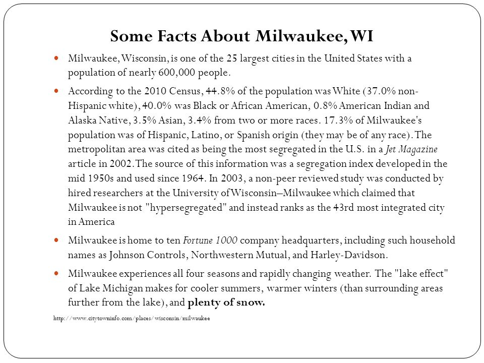 Some Facts About Milwaukee, WI Milwaukee, Wisconsin, is one of the 25 largest cities in the United States with a population of nearly 600,000 people.