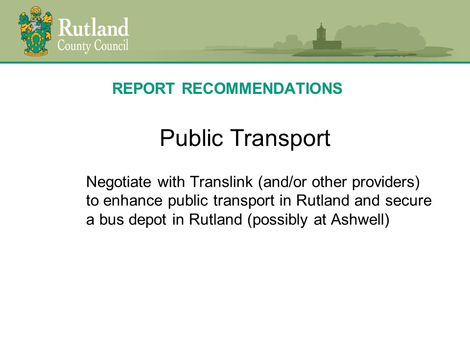 REPORT RECOMMENDATIONS Public Transport Negotiate with Translink (and/or other providers) to enhance public transport in Rutland and secure a bus depot in Rutland (possibly at Ashwell)