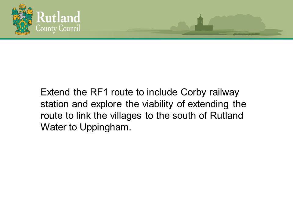 Extend the RF1 route to include Corby railway station and explore the viability of extending the route to link the villages to the south of Rutland Water to Uppingham.