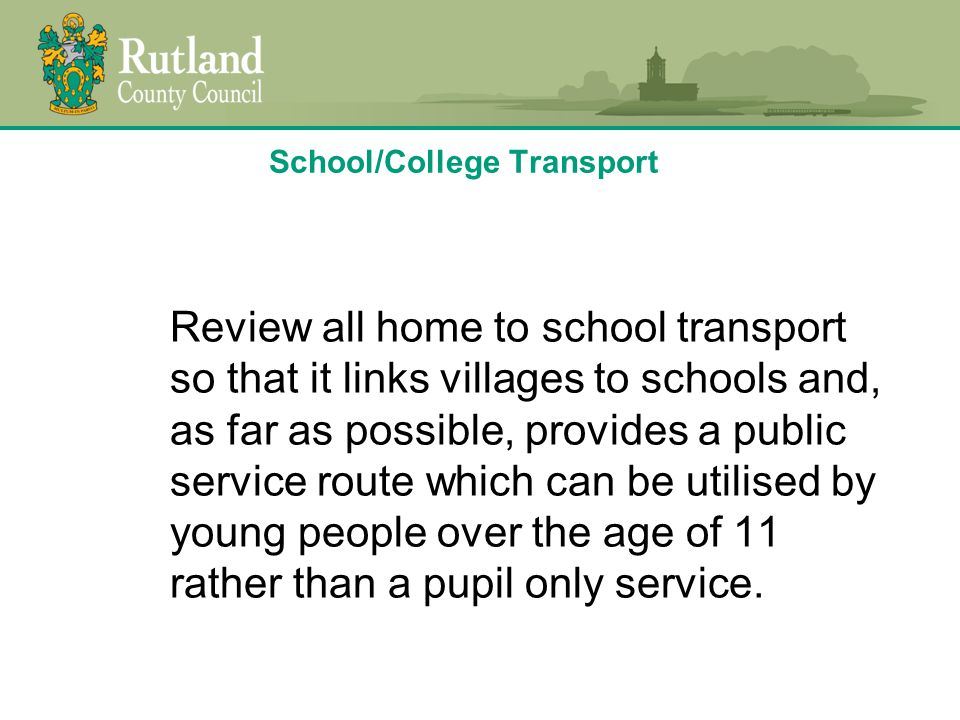 School/College Transport Review all home to school transport so that it links villages to schools and, as far as possible, provides a public service route which can be utilised by young people over the age of 11 rather than a pupil only service.