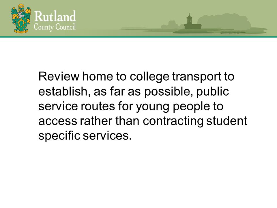 Review home to college transport to establish, as far as possible, public service routes for young people to access rather than contracting student specific services.