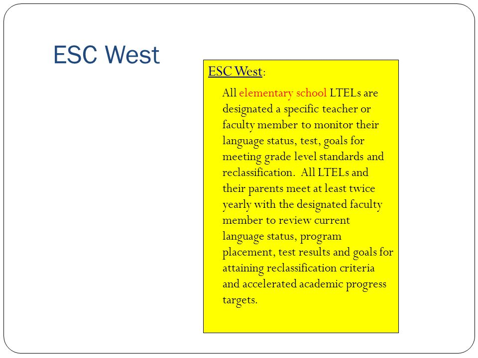 ESC West ESC West : All elementary school LTELs are designated a specific teacher or faculty member to monitor their language status, test, goals for