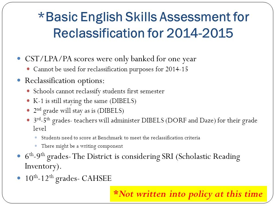 *Basic English Skills Assessment for Reclassification for 2014-2015 CST/LPA/PA scores were only banked for one year Cannot be used for reclassificatio