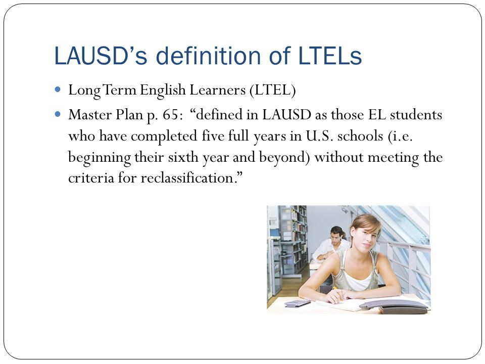"LAUSD's definition of LTELs Long Term English Learners (LTEL) Master Plan p. 65: ""defined in LAUSD as those EL students who have completed five full y"