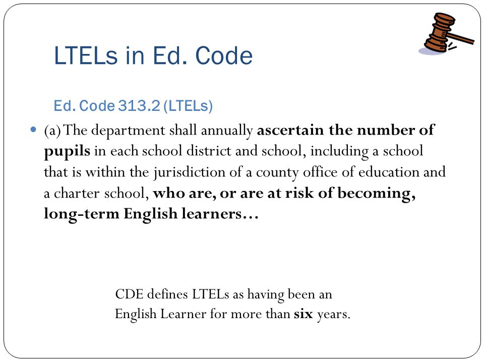 LTELs in Ed. Code Ed. Code 313.2 (LTELs) (a) The department shall annually ascertain the number of pupils in each school district and school, includin