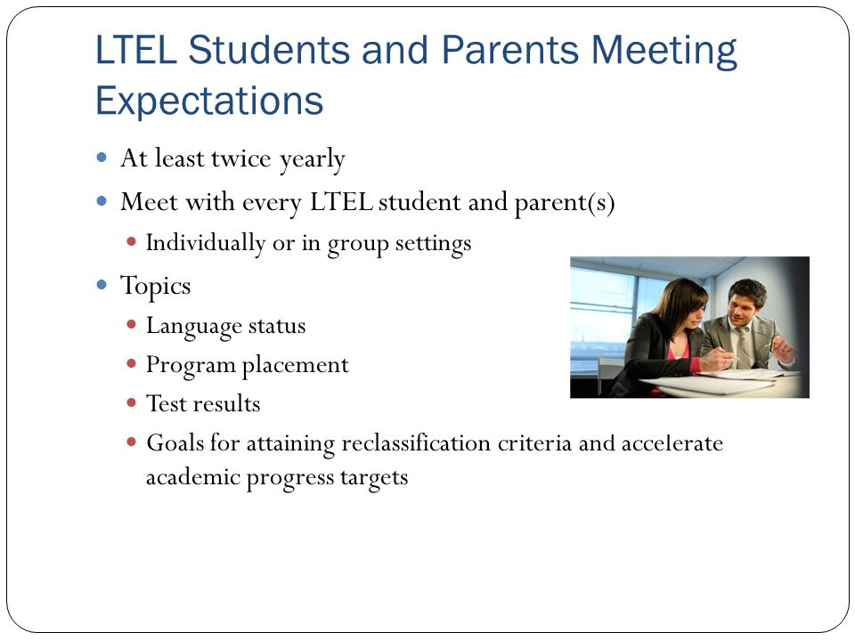 LTEL Students and Parents Meeting Expectations At least twice yearly Meet with every LTEL student and parent(s) Individually or in group settings Topi
