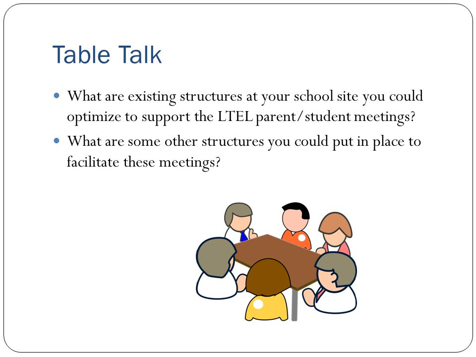 Table Talk What are existing structures at your school site you could optimize to support the LTEL parent/student meetings? What are some other struct