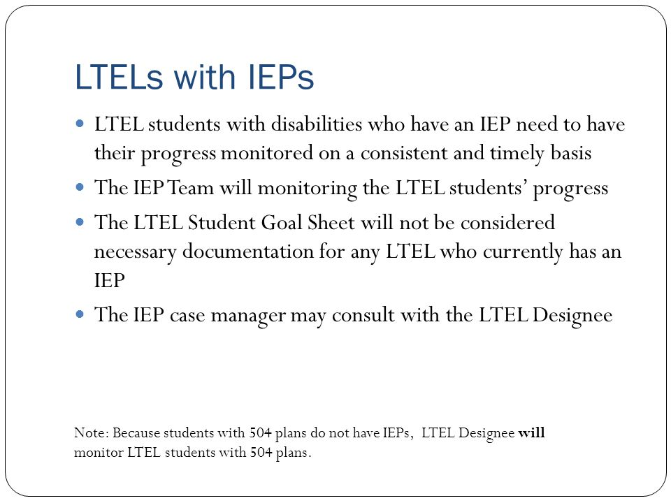 LTELs with IEPs LTEL students with disabilities who have an IEP need to have their progress monitored on a consistent and timely basis The IEP Team wi