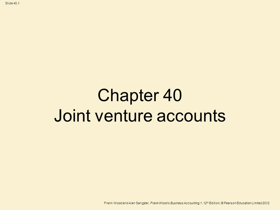 Frank Wood and Alan Sangster, Frank Wood's Business Accounting 1, 12 th Edition, © Pearson Education Limited 2012 Slide 40.2 Learning objectives After you have studied this chapter, you should be able to:  Explain what is meant by the term 'joint venture'  Explain why separate joint venture accounts are kept by each of the parties to a joint venture  Make the entries in the accounts for the joint venture