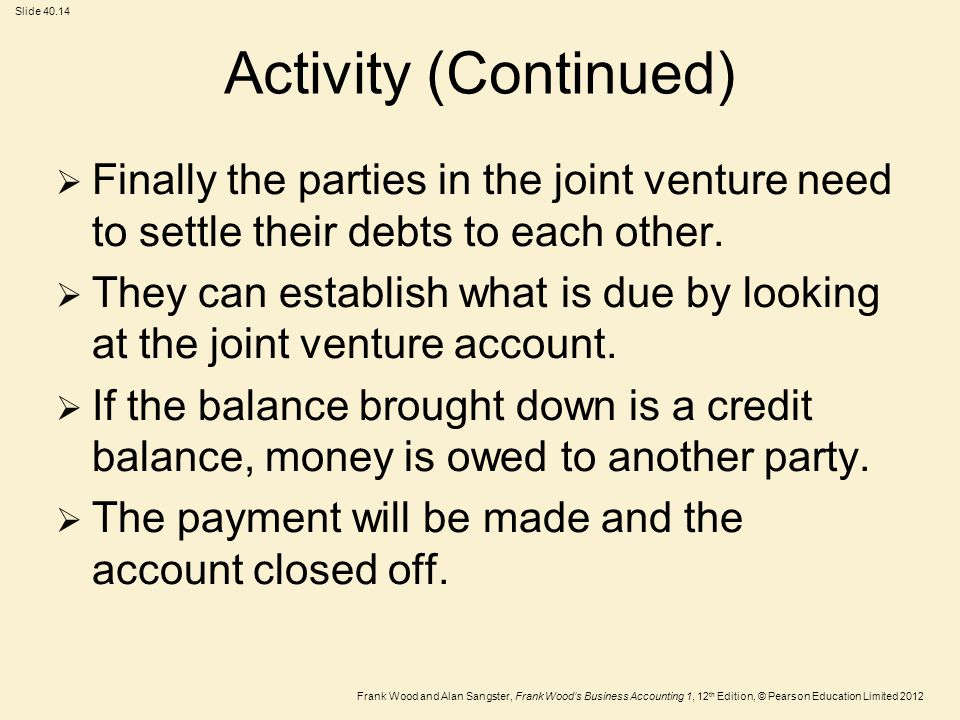 Frank Wood and Alan Sangster, Frank Wood's Business Accounting 1, 12 th Edition, © Pearson Education Limited 2012 Slide 40.14  Finally the parties in the joint venture need to settle their debts to each other.