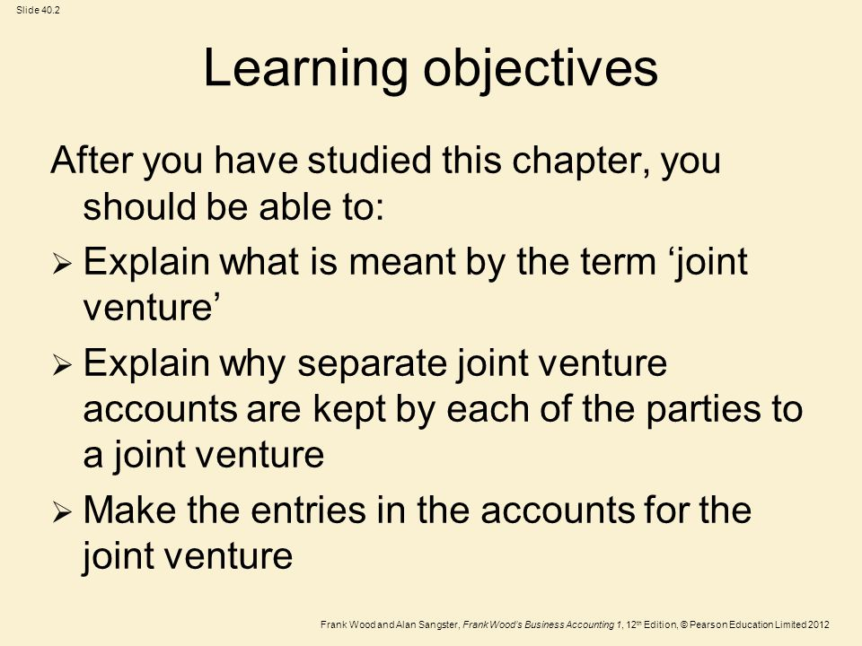 Frank Wood and Alan Sangster, Frank Wood's Business Accounting 1, 12 th Edition, © Pearson Education Limited 2012 Slide 40.3 Learning objectives (Continued)  Calculate and enter the profits of the joint venture into the accounts of the parties to the joint venture  Identify the amount owing to or owed by each of the parties to the other parties in the joint venture and make the appropriate entries in the joint venture accounts when payment is made and received  Name two accounting standards relating to joint ventures