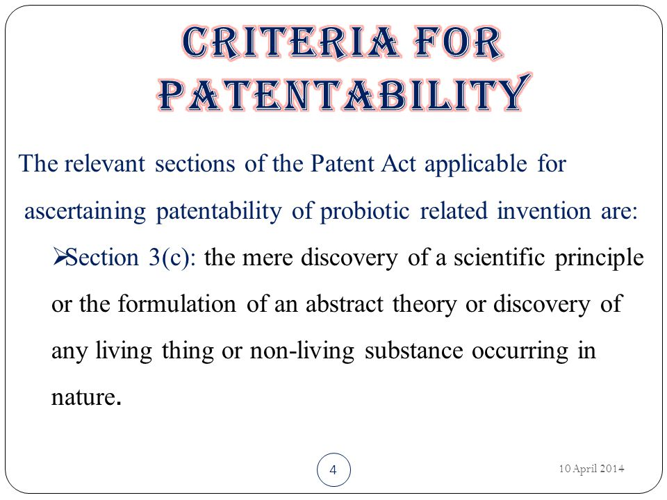 10 April 2014 4 The relevant sections of the Patent Act applicable for ascertaining patentability of probiotic related invention are:  Section 3(c): the mere discovery of a scientific principle or the formulation of an abstract theory or discovery of any living thing or non-living substance occurring in nature.