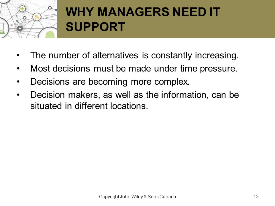 WHY MANAGERS NEED IT SUPPORT The number of alternatives is constantly increasing. Most decisions must be made under time pressure. Decisions are becom