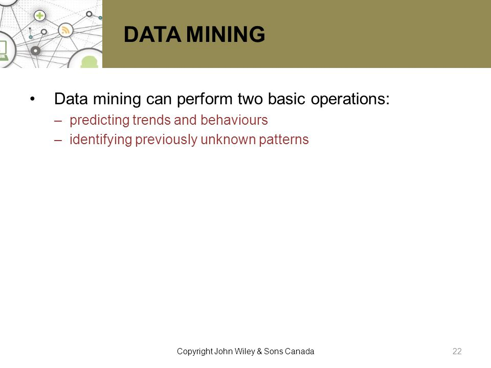 DATA MINING Data mining can perform two basic operations: –predicting trends and behaviours –identifying previously unknown patterns 22Copyright John