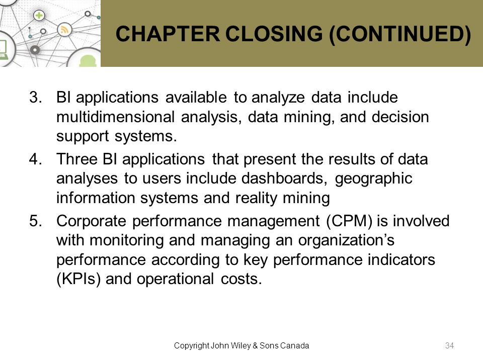 CHAPTER CLOSING (CONTINUED) 3.BI applications available to analyze data include multidimensional analysis, data mining, and decision support systems.