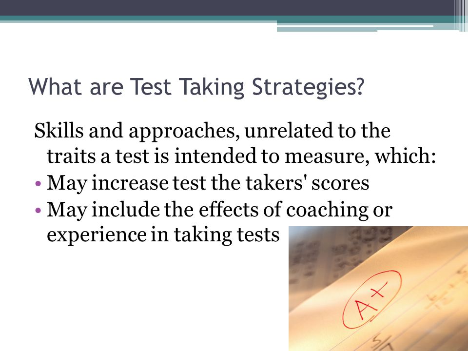 What are Test Taking Strategies? Skills and approaches, unrelated to the traits a test is intended to measure, which: May increase test the takers' sc