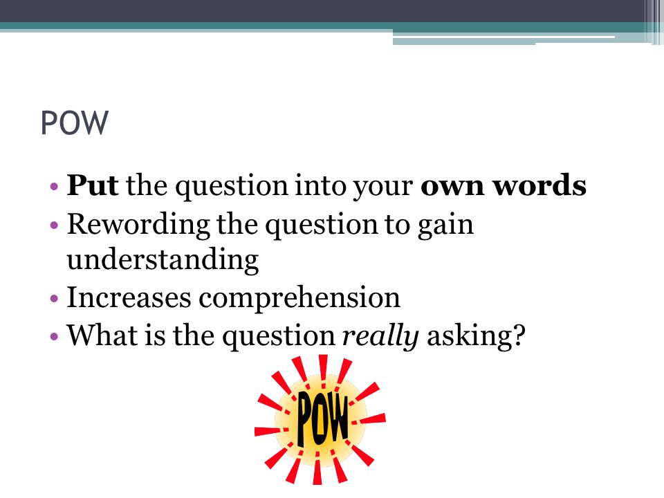 POW Put the question into your own words Rewording the question to gain understanding Increases comprehension What is the question really asking?