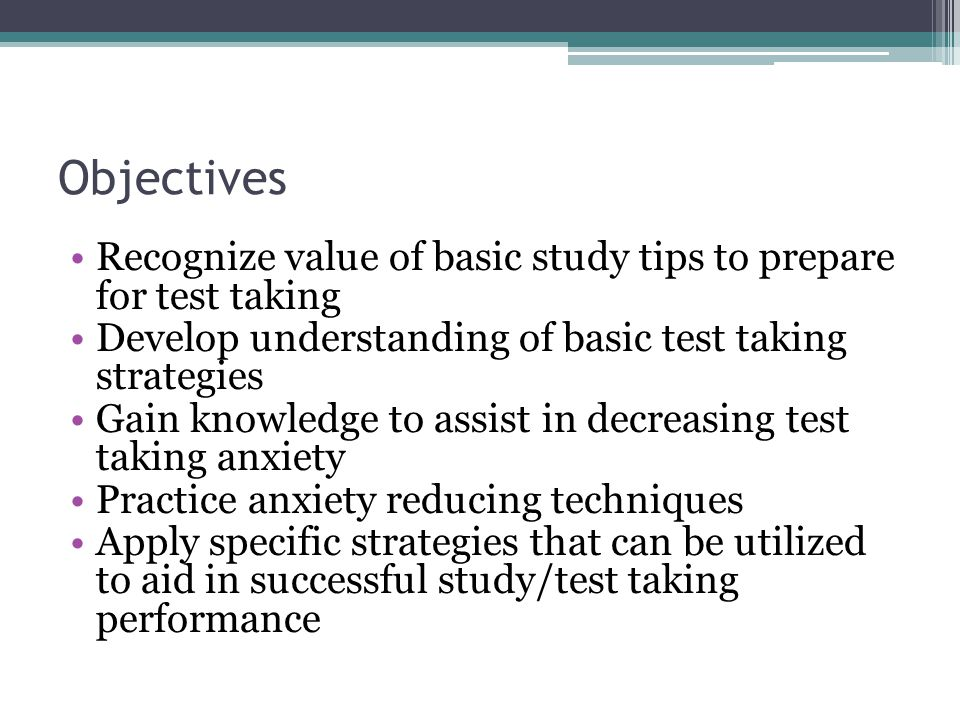 Objectives Recognize value of basic study tips to prepare for test taking Develop understanding of basic test taking strategies Gain knowledge to assi