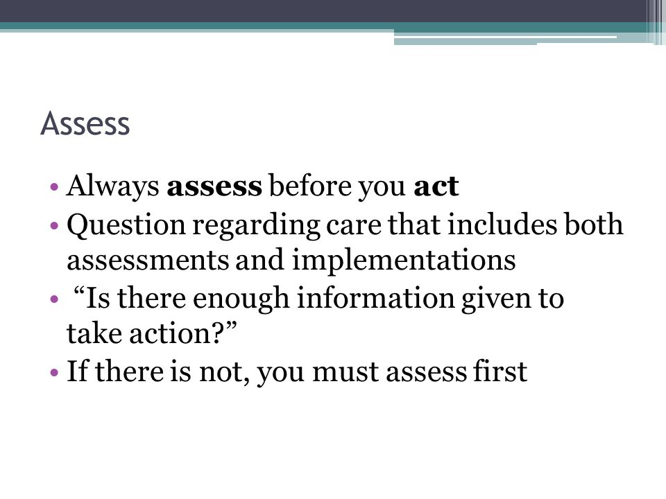 """Assess Always assess before you act Question regarding care that includes both assessments and implementations """"Is there enough information given to t"""