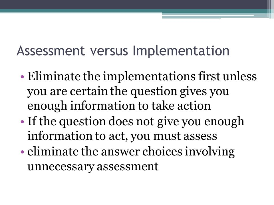 Assessment versus Implementation Eliminate the implementations first unless you are certain the question gives you enough information to take action I