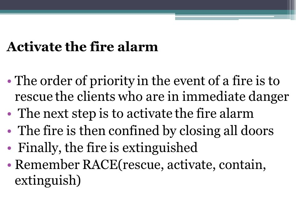 Activate the fire alarm The order of priority in the event of a fire is to rescue the clients who are in immediate danger The next step is to activate