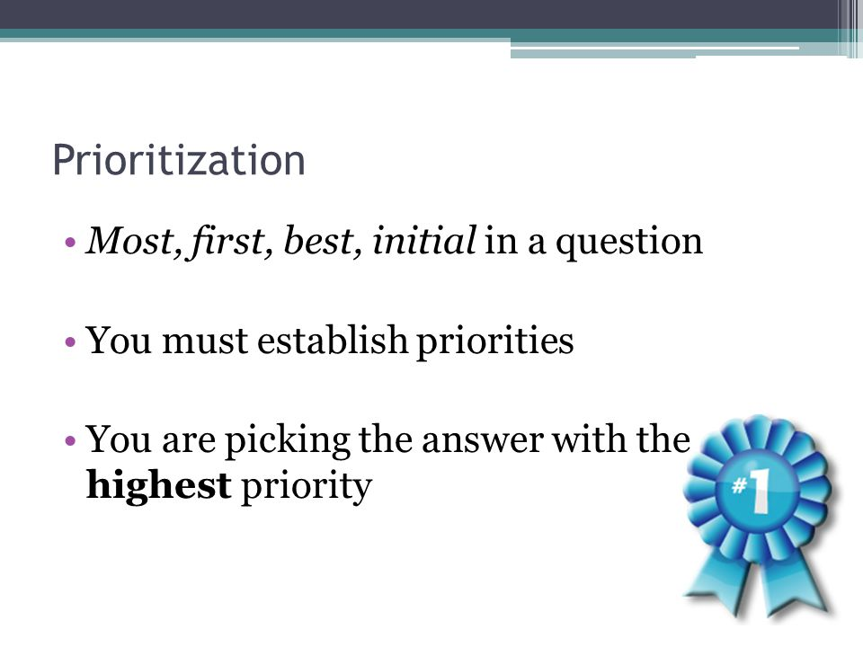 Prioritization Most, first, best, initial in a question You must establish priorities You are picking the answer with the highest priority