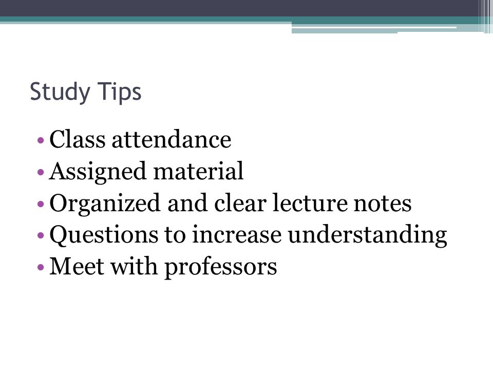 Study Tips Class attendance Assigned material Organized and clear lecture notes Questions to increase understanding Meet with professors